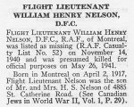 Obituary– William Nelson is honoured on page 51 of the memorial book, CANADIAN JEWS IN WORLD WAR II, Part II: Casualties, compiled by David Rome for the Canadian Jewish Congress, Montreal, 1948.   This extract is provided courtesy of the Canadian Jewish Congress which holds the copyright for this volume.  For additional information about these archival records, please contact: The Canadian Jewish Congress National Archives  1590 Ave. Docteur Penfield, Montreal, Que. H3G 1C5 (Canada) telephone: 514-931-7531 ex. 2  facsimile:  514-931-0548  website:     www.cjc.ca