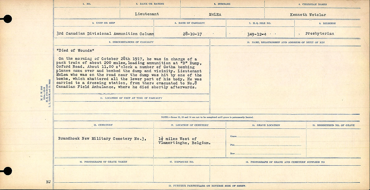 """Circumstances of Death– Circumstances of Death Card: """"Died of Wounds""""  On the morning of October 28 1917, he was in charge of a pack train of about 200 mules, loading ammunition at """"B"""" Dump, Oxford Road. About 11.00 o'clock a number of Gotha bombing planes came over and bombed the dump and vicinity. Lieutenant McLea who was on the road near the dump was hit by one of the bombs, which shattered all the lower part of his body. He was carried to a dressing station, from there evacuated to No. 8 Canadian Field Ambulance, where he died shortly afterwards."""