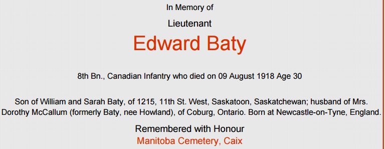 Memorial– The brother of Private Robert Baty, Lieutenant Edward Baty, was killed in action on August 9, 1918 Source: Commemorative Certificate Commonwealth War Graves Commission