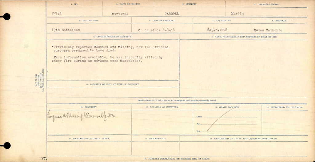 "Circumstances of Death Registers– The ""Circumstance of Death"" file for Corporal Martin Carroll #55818 shows that on or since 8 August 1918 that he had been ""Previously reported Wounded and Missing, now for official purposes presumed to have died. From information available, he was killed by enemy fire during and advance near Marcelcave"". The location of the battlefield grave or location of Corporal Carrol was not identified or reported in that file."
