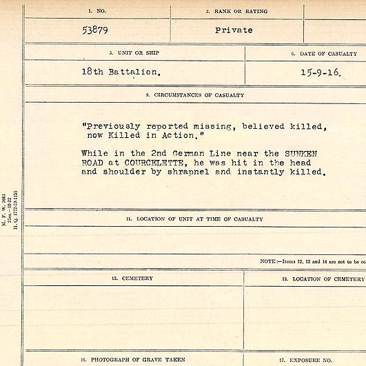"""Circumstances of Death Registers– Circumstances of Death Card: """"Previously reported missing, believed killed, now Killed in Action"""" While in the 2nd German Line near the SUNKEN ROAD at COURCELETTE, he was hit in the head and shoulder by shrapnel and instantly killed.  Contributed by E.Edwards www.18thbattalioncef.wordpress.com"""