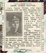 Newspaper Clipping– James Wattie was born in Aberdeen, Scotland, and according to this newspaper report, had been in Toronto for five years.  Wattie enlisted in the 84th Battalion C.E.F. on July 29th, 1915.  This article and photo appeared in the Toronto Evening Telegram on December 8th, 1916.  In honoured memory.