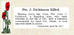 Newspaper Clipping– Pte. John Joseph Dickinson was born in Bolton, Lancashire, England.  He enlisted in the C.E.F. in June 1915 at Niagara Camp.  His wife, Elizabeth Dickinson, resided at that time in Hamilton, Ontario. In honoured memory.