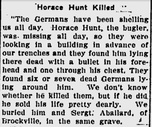 Newspaper Clipping– Horace Hunt Killed June 11, 1915 The Germans have been shelling us all day. Horace Hunt, the bugler, was missing all day, so they were looking in a building in advance of our trenches and they found his lying there dead with a bullet in his forehead and one through his chest. The found six or seven dead Germans lying around him. We don't know whether he killed them, but if he did, he sold his life pretty deadly. We buried him and Sergt. Aballard of Brockville in the same grave.