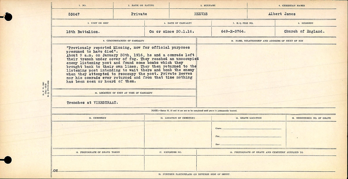 """Circumstances of Death Registers– """"Previously reported missing, now for official purposes presumed to have died."""" About 9 a.m. on January 30th, 1916, he and a comrade left their trench under cover of fog. They reached an unoccupied listening post and found some bombs which they brought back to their own lines. They then returned to the listening post intending to wait their and bomb the enemy when they attempted to reoccupy the post. Private Reeves nor his comrade ever returned and from that time  nothing has been seen or heard from them.  Contributed by E.Edwards www.18thbattalioncef.wordpress.com"""