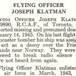 Obituary– Joseph Klatman is honoured on page 40 of the memorial book, CANADIAN JEWS IN WORLD WAR II, Part II: Casualties, compiled by David Rome for the Canadian Jewish Congress, Montreal, 1948.   This extract is provided courtesy of the Canadian Jewish Congress which holds the copyright for this volume.  For additional information about these archival records, please contact: The Canadian Jewish Congress National Archives  1590 Ave. Docteur Penfield, Montreal, Que. H3G 1C5 (Canada) telephone: 514-931-7531 ex. 2  facsimile:  514-931-0548  website:     www.cjc.ca