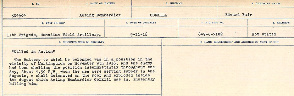 Circumstances of Death Registers– Source: Library and Archives Canada.  CIRCUMSTANCES OF DEATH REGISTERS, FIRST WORLD WAR Surnames:  CORBI TO COZNI.  Microform Sequence 23; Volume Number 31829_B016732. Reference RG150, 1992-93/314, 167.  Page 89 of 900. Acting Bombardier Edward Fair Corkill was originally buried in the field near Martinpuich, 6 ½ miles East-North-East of Albert.  After the Armistice his body was exhumed and re-interred in the newly created Adanac Military Cemetery.