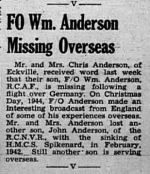 Newspaper Clipping– The Red Deer Advocate 4 Apr 45 F/O Anderson was a Typhoon Pilot in 439 Squadron.  The Squadron carried out pre D-Day operations from Southern England. On 27 June they moved across the Channel to Lantheuill, France,  Belgium, The Netherlands and Germany.   His brother, John, was lost 10 February 1942 when HMCS Spikenard was torpodoed south of Iceland.