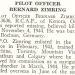 Obituary– Bernard Zimring is honoured on page 84 of the memorial book, CANADIAN JEWS IN WORLD WAR II, Part II: Casualties, compiled by David Rome for the Canadian Jewish Congress, Montreal, 1948.   This extract is provided courtesy of the Canadian Jewish Congress which holds the copyright for this volume.  For additional information about these archival records, please contact: The Canadian Jewish Congress National Archives  1590 Ave. Docteur Penfield, Montreal, Que. H3G 1C5 (Canada) telephone: 514-931-7531 ex. 2  facsimile:  514-931-0548  website:     www.cjc.ca