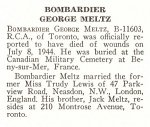 Obituary– George Meltz is honoured on page 49 of the memorial book, CANADIAN JEWS IN WORLD WAR II, Part II: Casualties, compiled by David Rome for the Canadian Jewish Congress, Montreal, 1948.   This extract is provided courtesy of the Canadian Jewish Congress which holds the copyright for this volume.  For additional information about these archival records, please contact: The Canadian Jewish Congress National Archives  1590 Ave. Docteur Penfield, Montreal, Que. H3G 1C5 (Canada) telephone: 514-931-7531 ex. 2  facsimile:  514-931-0548  website:     www.cjc.ca