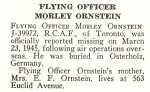 Obituary– Morley Ornstein is honoured on page 53 of the memorial book, CANADIAN JEWS IN WORLD WAR II, Part II: Casualties, compiled by David Rome for the Canadian Jewish Congress, Montreal, 1948.   This extract is provided courtesy of the Canadian Jewish Congress which holds the copyright for this volume.  For additional information about these archival records, please contact: The Canadian Jewish Congress National Archives  1590 Ave. Docteur Penfield, Montreal, Que. H3G 1C5 (Canada) telephone: 514-931-7531 ex. 2  facsimile:  514-931-0548  website:     www.cjc.ca