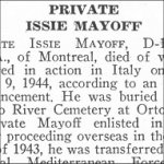 Obituary– Issie Mayoff is honoured on page 48 of the memorial book, CANADIAN JEWS IN WORLD WAR II, Part II: Casualties, compiled by David Rome for the Canadian Jewish Congress, Montreal, 1948.   This extract is provided courtesy of the Canadian Jewish Congress which holds the copyright for this volume.  For additional information about these archival records, please contact: The Canadian Jewish Congress National Archives  1590 Ave. Docteur Penfield, Montreal, Que. H3G 1C5 (Canada) telephone: 514-931-7531 ex. 2  facsimile:  514-931-0548  website:     www.cjc.ca