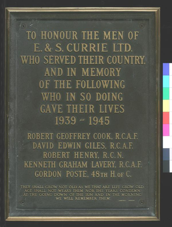 Memorial Plaque– TO HONOUR THE MEN OF E. & S. CURRIE LTD. WHO SERVED THEIR COUNTRY, AND IN MEMORY OF THE FOLLOWING WHO IN SO DOING GAVE THEIR LIVES 1939 - 1945 ROBERT GEOFFREY COOK, R.C.A.C. DAVID EDWIN GILLES, R.C.A.C. ROBERT HENRY, R.C.N. KENNETH GRAHAM LAVERY, R.C.A.F. GORDON POSTE, 48TH H. OF C. THEY SHALL GROW NOT OLD. AS WE THAT ARE LEFT GROW OLD: AGE SHALL NOT WEARY THEM NOT THE YEARS CONDEMN. AT THE GOING DOWN OF THE SUN AND IN THE MORNING WE WILL REMEMBER THEM. LAWRENCE BINYON Memorial plaque # 20060086-001 Canadian War Museum
