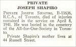 Obituary– Joseph Shapiro is honoured on page 65 of the memorial book, CANADIAN JEWS IN WORLD WAR II, Part II: Casualties, compiled by David Rome for the Canadian Jewish Congress, Montreal, 1948.   This extract is provided courtesy of the Canadian Jewish Congress which holds the copyright for this volume.  For additional information about these archival records, please contact: The Canadian Jewish Congress National Archives  1590 Ave. Docteur Penfield, Montreal, Que. H3G 1C5 (Canada) telephone: 514-931-7531 ex. 2  facsimile:  514-931-0548  website:     www.cjc.ca