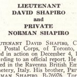 Obituary– Norman Shapiro is honoured on page 67 of the memorial book, CANADIAN JEWS IN WORLD WAR II, Part II: Casualties, compiled by David Rome for the Canadian Jewish Congress, Montreal, 1948.   This extract is provided courtesy of the Canadian Jewish Congress which holds the copyright for this volume.  For additional information about these archival records, please contact: The Canadian Jewish Congress National Archives  1590 Ave. Docteur Penfield, Montreal, Que. H3G 1C5 (Canada) telephone: 514-931-7531 ex. 2  facsimile:  514-931-0548  website:     www.cjc.ca