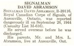 Obituary– David Abramson is honoured on page 84 of the memorial book, CANADIAN JEWS IN WORLD WAR II, Part II: Casualties, compiled by David Rome for the Canadian Jewish Congress, Montreal, 1948.   This extract is provided courtesy of the Canadian Jewish Congress which holds the copyright for this volume.  For additional information about these archival records, please contact: The Canadian Jewish Congress National Archives  1590 Ave. Docteur Penfield, Montreal, Que. H3G 1C5 (Canada) telephone: 514-931-7531 ex. 2  facsimile:  514-931-0548  website:     www.cjc.ca