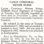 Obituary– Meyer Bubis is honoured on page 14 of the memorial book, CANADIAN JEWS IN WORLD WAR II, Part II: Casualties, compiled by David Rome for the Canadian Jewish Congress, Montreal, 1948.   This extract is provided courtesy of the Canadian Jewish Congress which holds the copyright for this volume.  For additional information about these archival records, please contact: The Canadian Jewish Congress National Archives  1590 Ave. Docteur Penfield, Montreal, Que. H3G 1C5 (Canada) telephone: 514-931-7531 ex. 2  facsimile:  514-931-0548  website:     www.cjc.ca