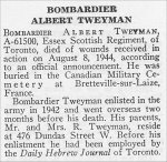 Obituary– Albert Tweyman is honoured on page 78 of the memorial book, CANADIAN JEWS IN WORLD WAR II, Part II: Casualties, compiled by David Rome for the Canadian Jewish Congress, Montreal, 1948.   This extract is provided courtesy of the Canadian Jewish Congress which holds the copyright for this volume.  For additional information about these archival records, please contact: The Canadian Jewish Congress National Archives  1590 Ave. Docteur Penfield, Montreal, Que. H3G 1C5 (Canada) telephone: 514-931-7531 ex. 2  facsimile:  514-931-0548  website:     www.cjc.ca