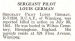 Obituary– Louis German is honoured on page 27 of the memorial book, CANADIAN JEWS IN WORLD WAR II, Part II: Casualties, compiled by David Rome for the Canadian Jewish Congress, Montreal, 1948.   This extract is provided courtesy of the Canadian Jewish Congress which holds the copyright for this volume.  For additional information about these archival records, please contact: The Canadian Jewish Congress National Archives  1590 Ave. Docteur Penfield, Montreal, Que. H3G 1C5 (Canada) telephone: 514-931-7531 ex. 2  facsimile:  514-931-0548  website:     www.cjc.ca