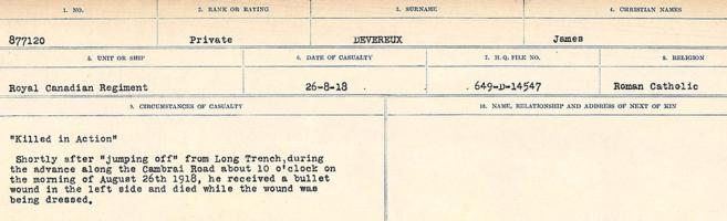 Circumstances of death registers– Source: Library and Archives Canada. CIRCUMSTANCES OF DEATH REGISTERS, FIRST WORLD WAR. Surnames: Deuel to Domoney. Microform Sequence 28; Volume Number 31829_B016737. Reference RG150, 1992-93/314, 172. Page 45 of 1084. He was originally buried in Row A, Grave 10 in Pelves Canadian Cemetery, located 5 ¼ miles East of Arras.  After the Armistice, during the concentration of grave process, his body was exhumed and interred in VIS-EN-ARTOIS BRITISH CEMETERY.