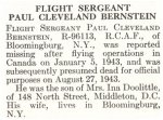 Obituary– Paul Bernstein is honoured on page 8 of the memorial book, CANADIAN JEWS IN WORLD WAR II, Part II: Casualties, compiled by David Rome for the Canadian Jewish Congress, Montreal, 1948.   This extract is provided courtesy of the Canadian Jewish Congress which holds the copyright for this volume.  For additional information about these archival records, please contact: The Canadian Jewish Congress National Archives  1590 Ave. Docteur Penfield, Montreal, Que. H3G 1C5 (Canada) telephone: 514-931-7531 ex. 2  facsimile:  514-931-0548  website:     www.cjc.ca