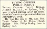 Obituary– Philip Bosloy is honoured on page 6 of the memorial book, CANADIAN JEWS IN WORLD WAR II, Part II: Casualties, compiled by David Rome for the Canadian Jewish Congress, Montreal, 1948.   This extract is provided courtesy of the Canadian Jewish Congress which holds the copyright for this volume.  For additional information about these archival records, please contact: The Canadian Jewish Congress National Archives  1590 Ave. Docteur Penfield, Montreal, Que. H3G 1C5 (Canada) telephone: 514-931-7531 ex. 2  facsimile:  514-931-0548  website:     www.cjc.ca