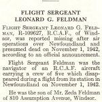 Obituary– Leonard Feldman is honoured on page 21 of the memorial book, CANADIAN JEWS IN WORLD WAR II, Part II: Casualties, compiled by David Rome for the Canadian Jewish Congress, Montreal, 1948.   This extract is provided courtesy of the Canadian Jewish Congress which holds the copyright for this volume.  For additional information about these archival records, please contact: The Canadian Jewish Congress National Archives  1590 Ave. Docteur Penfield, Montreal, Que. H3G 1C5 (Canada) telephone: 514-931-7531 ex. 2  facsimile:  514-931-0548  website:     www.cjc.ca