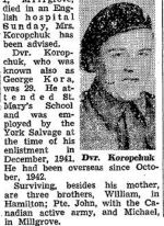 Newspaper Clipping– Private GEORGE KOROPCHUK, of the Royal Canadian Army Service Corps, the brother of Private JOHN JOSEPH KOROPCHUK, also served in the Second World War.  He died on March 19, 1944, of head injuries sustained in an accident in England and is buried in Brookwood Military Cemetery, Surrey, United Kingdom. Source:  Hamilton Spectator, March 22, 1944