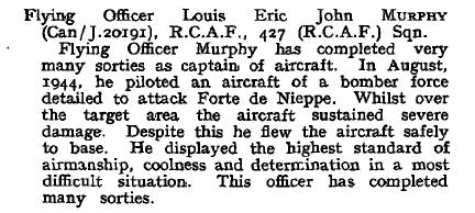 London Gazette– London Gazette 6 Oct 1944.  Flying Officer Louis Eric John MURPHY (Can/J.20191), R.C.A.F., 427 (R.C.A.F.) Sqn. Flying Officer Murphy has completed very many sorties as captain of aircraft. In August, 1944, he piloted an aircraft of a bomber force detailed to attack Forte de Nieppe. Whilst over the target area the aircraft sustained severe damage. Despite this he flew the aircraft safely to base. He displayed the highest standard of airmanship, coolness and determination in a most difficult situation. This officer has completed many sorties. http://www.london-gazette.co.uk/issues/36733/supplements/4584/page.pdf