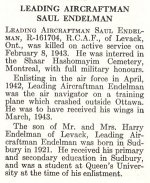 Obituary– Saul Endleman is honoured on page 20 of the memorial book, CANADIAN JEWS IN WORLD WAR II, Part II: Casualties, compiled by David Rome for the Canadian Jewish Congress, Montreal, 1948.   This extract is provided courtesy of the Canadian Jewish Congress which holds the copyright for this volume.  For additional information about these archival records, please contact: The Canadian Jewish Congress National Archives  1590 Ave. Docteur Penfield, Montreal, Que. H3G 1C5 (Canada) telephone: 514-931-7531 ex. 2  facsimile:  514-931-0548  website:     www.cjc.ca