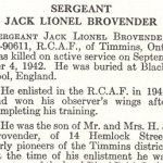 Obituary– Jack Brovender is honoured on page 14 of the memorial book, CANADIAN JEWS IN WORLD WAR II, Part II: Casualties, compiled by David Rome for the Canadian Jewish Congress, Montreal, 1948.   This extract is provided courtesy of the Canadian Jewish Congress which holds the copyright for this volume.  For additional information about these archival records, please contact: The Canadian Jewish Congress National Archives  1590 Ave. Docteur Penfield, Montreal, Que. H3G 1C5 (Canada) telephone: 514-931-7531 ex. 2  facsimile:  514-931-0548  website:     www.cjc.ca