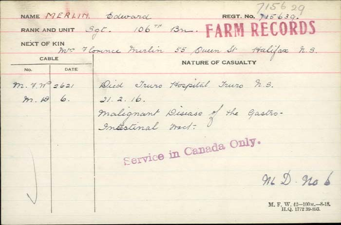 Circumstances of Death Registers– Sergeant Edward Merlin -  Canadian Infantry (Central Ontario Regiment) 106th Bn. Son of George and Manda Merlin; husband of Florence Merlin of Halifax, N.S. Died of malignant disease of the gastro intestinal tract in Military District 6. 