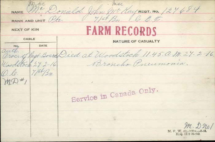 Death Certificate– Private John MacKay McDonald - Canadian Infantry, Canadian Expeditionary Force 71st Bn. Died at Woodstock 11:45AM of broncho pneumonia.  Son of Mr. and Mrs. Philip McDonald, of West Zoran, Embro, Ont. http://www.collectionscanada.gc.ca/microform-digitization/006003-119.01-e.php?q2=36&q3=2898&sqn=328&tt=1332&PHPSESSID=ear1bmtarjdl21o2ogspjnfls4
