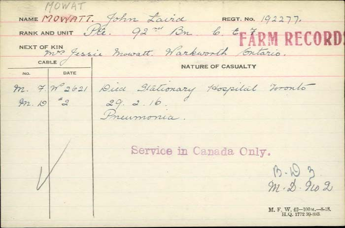 Death Certificate– Private John Laird Mowat -  Canadian Infantry, Canadian Expeditionary Force 92nd Bn.  Son of William and the late Mrs. Mowatt. Died Stationary Hospital Toronto of pneumonia. http://www.collectionscanada.gc.ca/microform-digitization/006003-119.01-e.php?q2=36&q3=2906&sqn=584&tt=1311&PHPSESSID=vk4iv3m1j91s58vdr1etdahj27