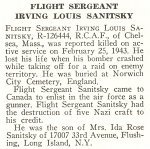 Obituary– Irving Sanitsky is honoured on page 63 of the memorial book, CANADIAN JEWS IN WORLD WAR II, Part II: Casualties, compiled by David Rome for the Canadian Jewish Congress, Montreal, 1948.   This extract is provided courtesy of the Canadian Jewish Congress which holds the copyright for this volume.  For additional information about these archival records, please contact: The Canadian Jewish Congress National Archives  1590 Ave. Docteur Penfield, Montreal, Que. H3G 1C5 (Canada) telephone: 514-931-7531 ex. 2  facsimile:  514-931-0548  website:     www.cjc.ca