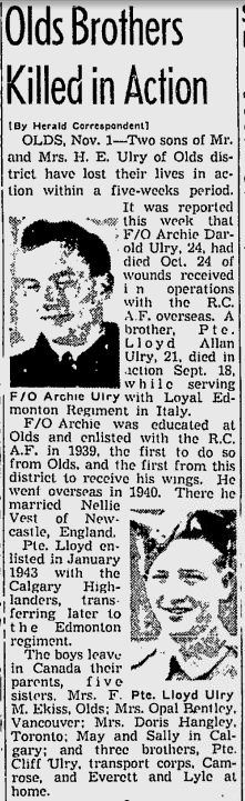 Newspaper Clipping– The Old's Bother's   My Great Uncles, Archie and Lloyd Ulry where brothers killed five weeks apart from each other.   Archie was with Sq. 526 when his Avro Oxford hit high tension cables above the River Ness. His ashes were bought back to Canada by his wife Nellie Ulry, of Fenham, Newcastle-on-Tyne.  With Lloyd being with the 4th battalion of the P.P.C.L.I (also known as the Loyal Edmonton Regiment). He was KIA during the Battle of Rimini and still lies within Italy.....