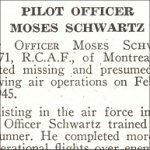Obituary– Moses Schwartz is honoured on page 65 of the memorial book, CANADIAN JEWS IN WORLD WAR II, Part II: Casualties, compiled by David Rome for the Canadian Jewish Congress, Montreal, 1948.   This extract is provided courtesy of the Canadian Jewish Congress which holds the copyright for this volume.  For additional information about these archival records, please contact: The Canadian Jewish Congress National Archives  1590 Ave. Docteur Penfield, Montreal, Que. H3G 1C5 (Canada) telephone: 514-931-7531 ex. 2  facsimile:  514-931-0548  website:     www.cjc.ca