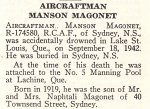 Obituary– Manson Magonet is honoured on page 47 of the memorial book, CANADIAN JEWS IN WORLD WAR II, Part II: Casualties, compiled by David Rome for the Canadian Jewish Congress, Montreal, 1948.   This extract is provided courtesy of the Canadian Jewish Congress which holds the copyright for this volume.  For additional information about these archival records, please contact: The Canadian Jewish Congress National Archives  1590 Ave. Docteur Penfield, Montreal, Que. H3G 1C5 (Canada) telephone: 514-931-7531 ex. 2  facsimile:  514-931-0548  website:     www.cjc.ca