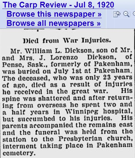 Newspaper Clipping– William L Dickson, formerly of Pakenham, who died from Great War injuries (shattered spine) at 23, was buried at the Presbyterian Church in Pakenham, Ontario July 1920. See Carp Review Jul 8 1920.