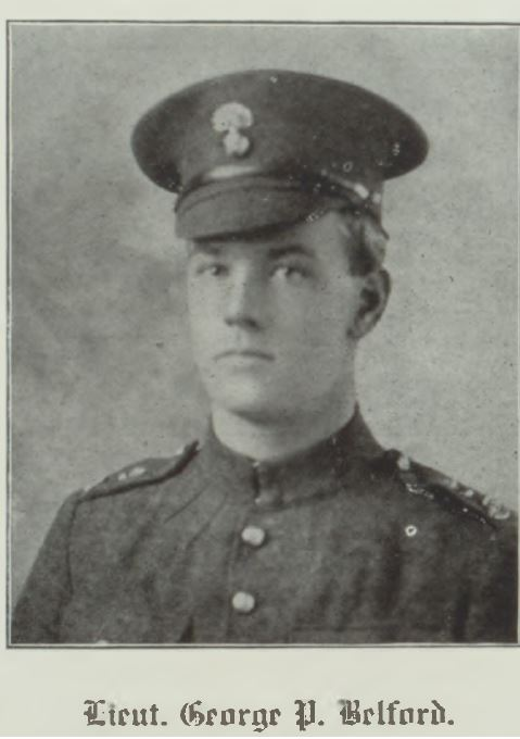 """Photo of GEORGE PERCIVAL ST. JOHN BELFORD– Bishop's University Mitre 1919 During the heavy fighting of the summer of 1918 there died on the field of honour still another undergraduate of the University, Lieut. George P. Belford, son of the Rev. J. F. Belford, Rector of Richmond. George, with his brother Frank (another of our students) enlisted as privates in the 87th Canadian Grenadiers, but speedily attained non-commissioned rank and later both secured commissions. The subject of our notice fought in many severe engagements and for a time seemed to bear a charmed life. Now he has """"Gone West"""" with tens of thousands of other gallant fellows. He was a College contemporary of such men as Lobban, Robertson, A. P. Williams, Porter, and Wilkinson, all of whom have made the supreme sacrifice Like most of those mentioned above, he was a keen athlete, and held an honoured place upon the Senior Football Team. When in residence, his lovable and kindly disposition made him a general favourite.—R.I.P."""