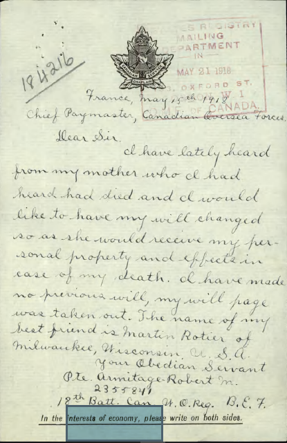 Letter– France, May 15th, 1918 Chief Paymaster, Canadian Overseas Forces Dear Sir, I have lately heard from my mother who I had heard had died and I would like to have my will changed so as she would receive my personal property and effect in case of my death. I have made no previous will, my will page was taken out . The name of my best friend is Martin Roitier of Milwaukee, Wisconsin, U.S.A. Your Obedian [sic] Servant Pte. Armitage, Robert M. 2355841 18th Batt. Can. W.O. Reg. B.E.F.  Contributed by E. Edwards, 18thbattalioncef.wordpress.com