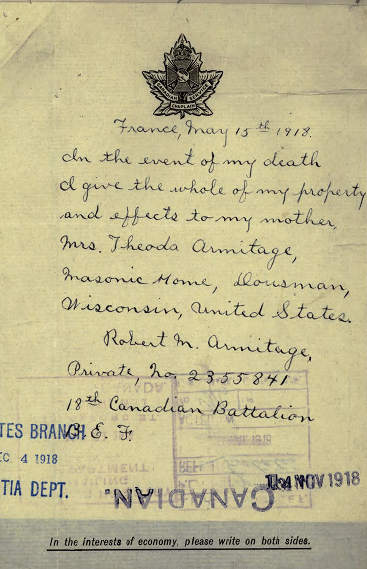 Will– France, May 15th 1918. In the event of my death I give the whole of my property and effect to my mother, Mrs. Theoda Armitage, Masonic Home, Douseman, Wisconsin, United States. [Signed] Robert M. Armitage Private, No. 2355841 18th Canadian Battalion C.E.F.  Contributed by E. Edwards, 18thbattalioncef.wordpress.com