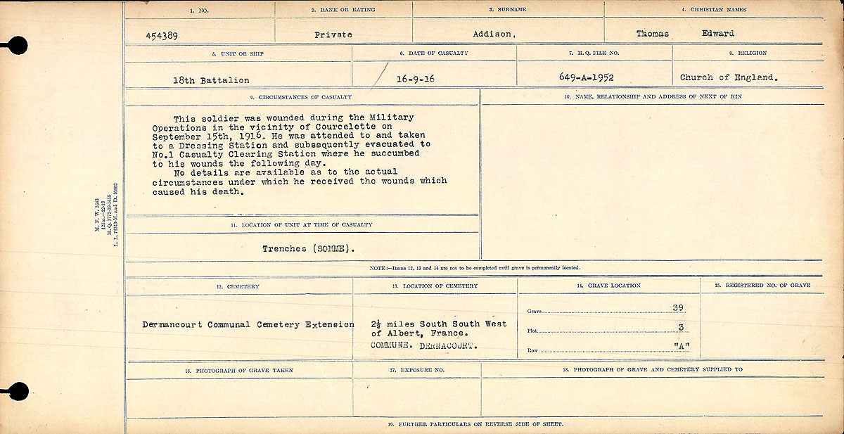 Circumstances of Death Registers– Circumstances of Death Register: This soldier was wounded during the Military Operations in the vicinity of Courcelette on September 15, 1916. He was attended to and taken to a Dressing Station and subsequently evacuated to No. 1 Casualty Clearing Station where he succumbed to his wounds the following day. No details are available as to the actual circumstances under which he received the wounds which caused his death.