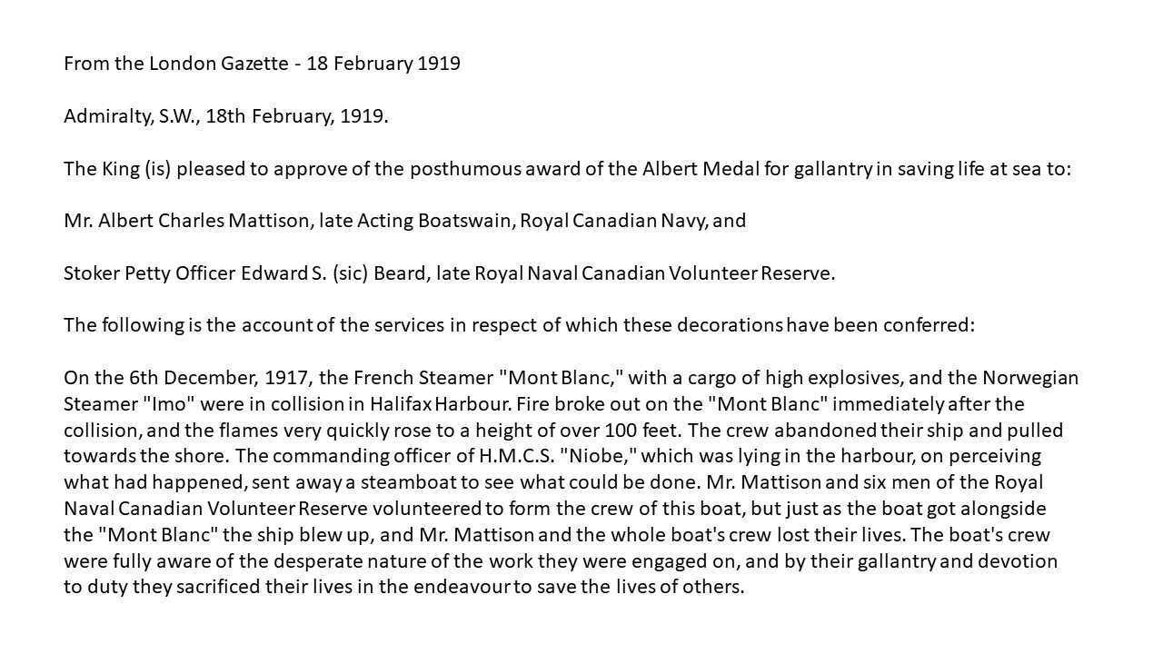 Newspaper Extract– An extract from The London Gazette of 18 February 1919 announcing the award of the Albert Medal for gallantry in saving life at sea to Albert Charles Mattison and Ernest Edmund Beard (posthumously) for their efforts to render assistance to the SS Mont Blanc during the prelude to the Halifax Explosion on 6 December 1917.