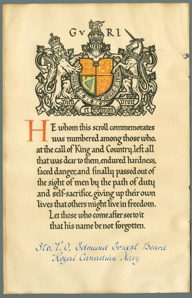 """Commemorative Scroll– Commemorative Scroll -  memorial scroll for Beard, decorated with the coat of arms of King George V at the top of the scroll and the text: """"He whom this scroll commemorates was numbered among those who, at the call of the King and Country, left all that was dear to them, endured hardness, faced danger, and finally passed out of the sight of men by the path of duty and self-sacrifice, giving up their own lives that others might live in freedom. Let those who come after see to it that his name be not forgotten."""" The name of Sto. P.O. Edmund Ernest Beard, Royal Canadian Navy, is written in blue ink along the bottom edge of the scroll. CWM ARCHIVES / ARCHIVES DU MCG : Textual Records 58A 1 297.15"""