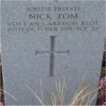 "Grave Marker– Grave of 2015258 Pvt. Nick Tom who served with the 11th Garrison Regt. C.E.F.  He was born in the town of Laloa in Macedonia Greece on May 15th 1894.  Nick was drafted into the C.E.F. at Vancouver BC on Sept 12th 1918 he listed prior military service in the Greek Army and listed his occupation as ""Labourer""  He died during the Spanish Flu panademic of 1918-19 on Oct. 25th 1918 at the age of 24.  He was laid to rest in the Mountain View cemetery of Vancouver BC."