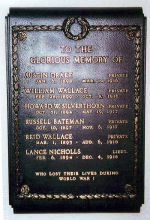 Plaque– A bronze plaque at St. Andrew's Presbyterian Church, Bolsover Road, Bolsover, ON is dedicated to the memory of six local men killed during the First World War. ---------------------------------------------------------------------- [front/devant]   TO THE GLORIOUS MEMORY OF   AUSTIN DRAKE, PRIVATE, JAN. 6, 1898 - MAR. 10, 1916   WILLIAM WALLACE, PRIVATE, FEB. 28, 1899 - OCT. 8, 1916   HOWARD W. SILVERTHORN, PRIVATE, OCT. 31, 1894 - MAY 19, 1917   RUSSELL BATEMAN, PRIVATE, OCT. 10, 1897 - NOV. 6, 1917   REID WALLACE, PRIVATE, MAR. 1, 1895 - AUG. 6, 1918   LANCE NICHOLLS, LIEUT., FEB. 6, 1894 - DEC. 4, 1918   WHO LOST THEIR LIVES DURING WORLD WAR I  http://www.cmp-cpm.forces.gc.ca/dhh-dhp/nic-inm/sm-rm/mdsr-rdr-eng.asp?PID=2646