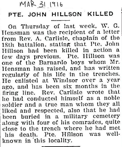 Newspaper Clipping– PTE. JOHN HILLSON KILLED      On Thursday last week, W.G. Hensman was the recipient of a letter from Rev. A. Carlisle, chaplain of the 18th battalion, stating that Pte. John Hillson had been killed in action a few days previous. Pte. Hillson was one of the Barndardo boy whom Mr. Hensman had raised, and has written regularly of his life in the trenches. He enlisted in Windsor over a year ago, and had been six months in the firing line. Rev. Carlisle wrote that he had conducted himself as a noble soldier and a true man whom they all liked and respected, also that he had been buried in a military cemetery along with 4 of his comrades, quite close to the trench where he met his death. Pte. Hillson was well known in this locality. Source: Unknown. Date published: Possibly March 31, 1916. Contributed by E.Edwards www.18thbattalioncef.wordpress.com