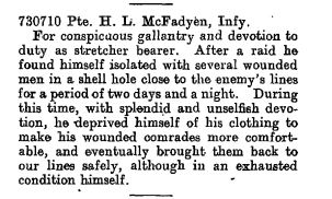 Newspaper Clipping– For conspicuous gallantry and devotion to duty as a stretcher bearer. After a raid he found himself isolated with several wounded men in a shell hole close to the enemy's lines for a period of two days and a night. During this time, with splendid and unselfish devotion, he deprived himself of his clothing to make his wounded comrades more comfortable, and eventually brought them back to our lines safely, although in an exhausted condition himself.  Source: The London Gazette Publication date:19 October 1917 Supplement:30346 Page:10869