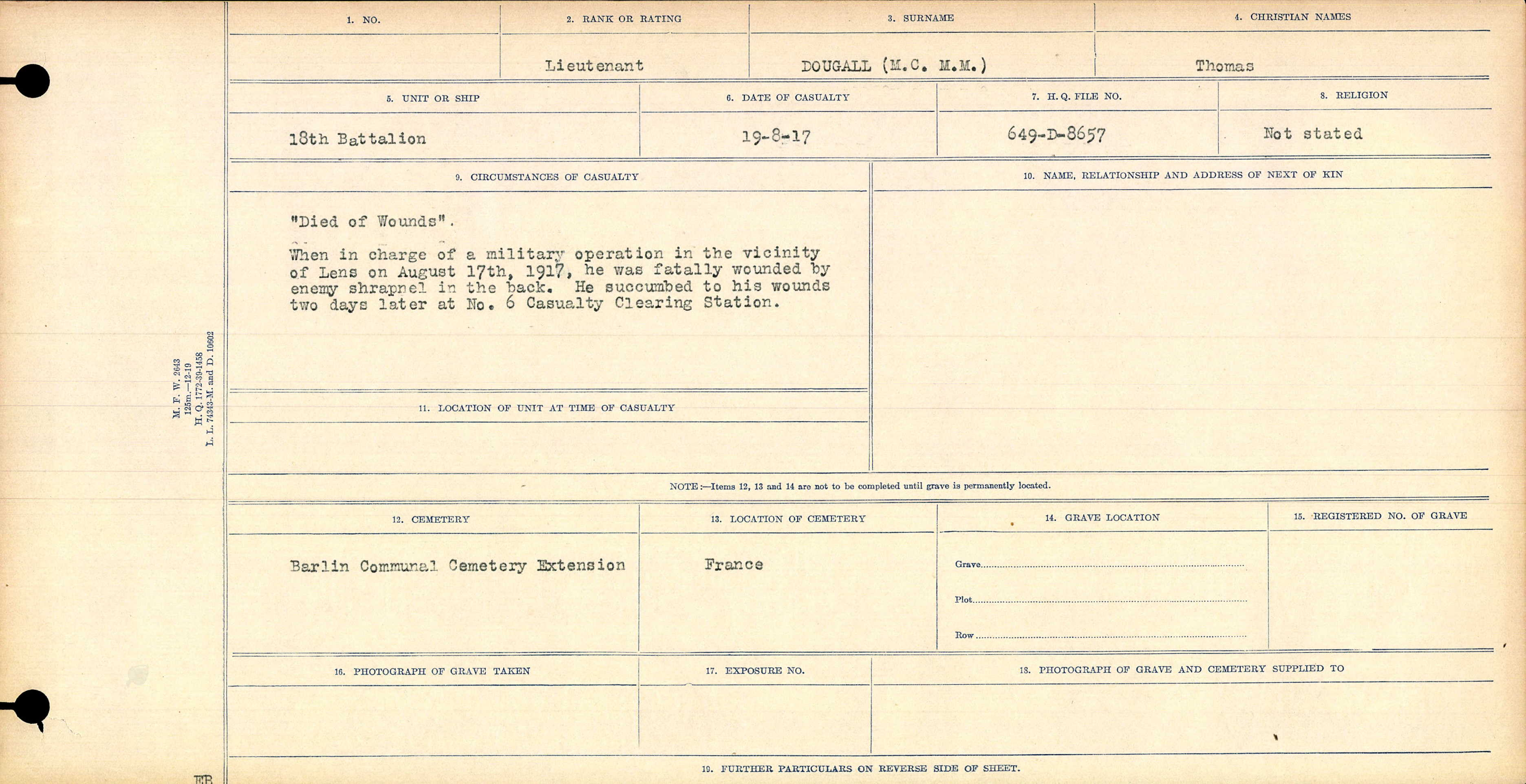 """Circumstances of Death– Circumstances of Death Register: """"Died of Wounds""""  When in charge of a military operation in the vicinity of Lens on August 17th, 1917, he was fatally wound by enemy shrapnel in the back. He succumbed to his wounds to days later at No. 6 Casualty Clearing Station."""
